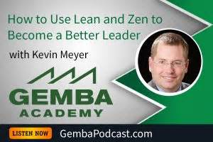 kevin meyer gemba academy ga 118 how to use lean and zen to become a better leader with kevin meyer gemba academy