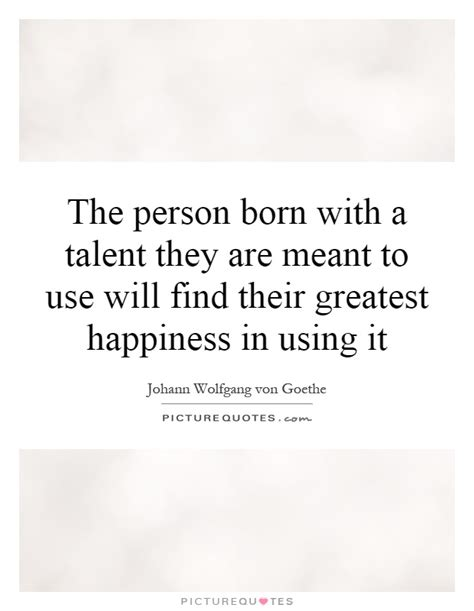 Find Using Picture The Person Born With A Talent They Are Meant To Use Will Find Picture Quotes