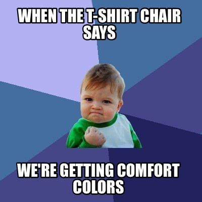 Comfort Memes by Meme Creator When The T Shirt Chair Says We Re Getting