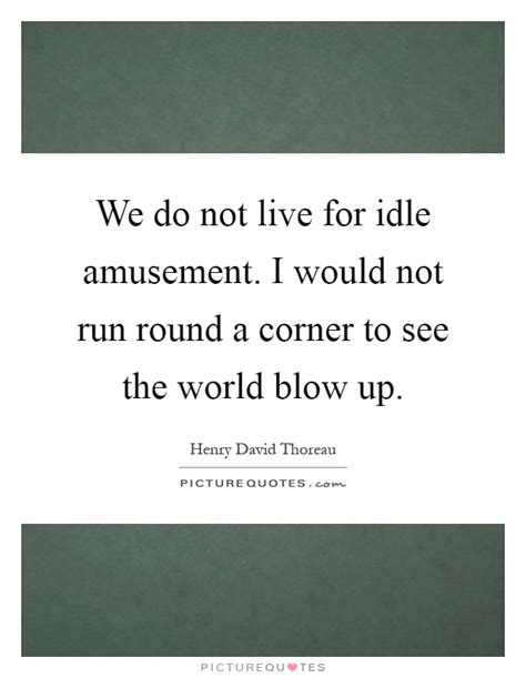 and then the world blew up books we do not live for idle amusement i would not run a