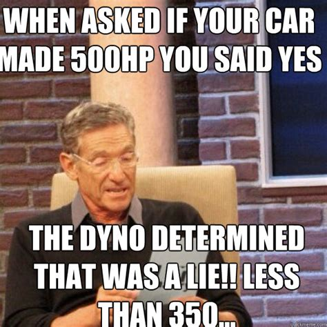 Determined Meme - when asked if your car made 500hp you said yes the dyno