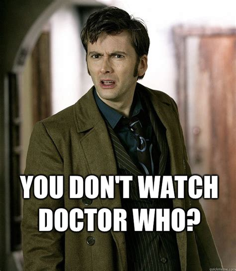 10th Doctor Meme - you don t watch doctor who apalled 10th doctor quickmeme
