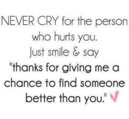 Never cry for the person who hurt you just smile amp saythanks for
