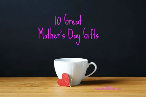 10 great mother s day gifts