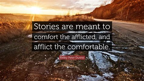 comfort the afflicted and afflict the comfortable finley peter dunne quote stories are meant to comfort