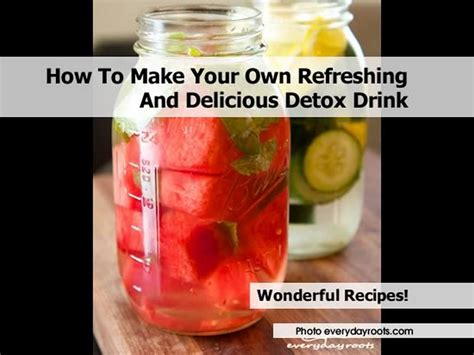 Make Your Own Detox Drink by How To Make Your Own Refreshing And Delicious Detox Drink