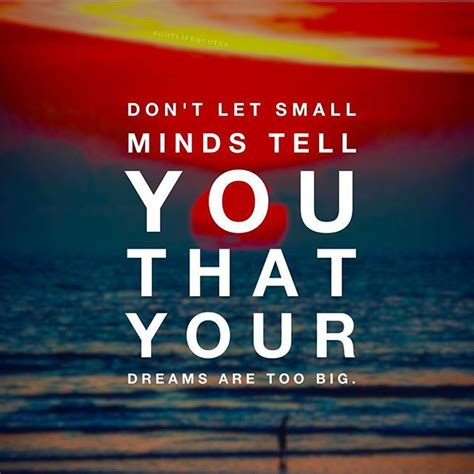 dont  small minds convince    dreams