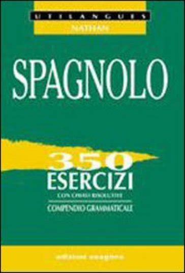 libro esercizi spagnolo con tutte spagnolo 350 esercizi con chiavi risolutive compendio grammaticale per le scuole superiori