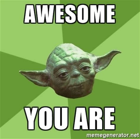 You Are Awesome Meme - awesome you are advice yoda gives meme generator