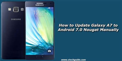 how to upgrade android how to update galaxy a7 to android 7 0 nougat manually