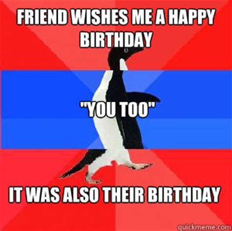 Penguin Birthday Meme - friend wishes me a happy birthday quot you too quot it was also