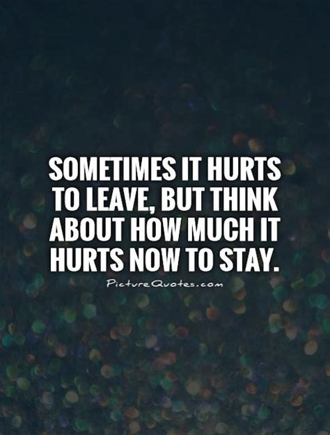 how to to leave it sometimes it hurts to leave but think about how much it hurts picture quotes