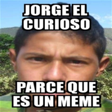 Que Es Un Meme - meme personalizado jorge el curioso parce que es un meme