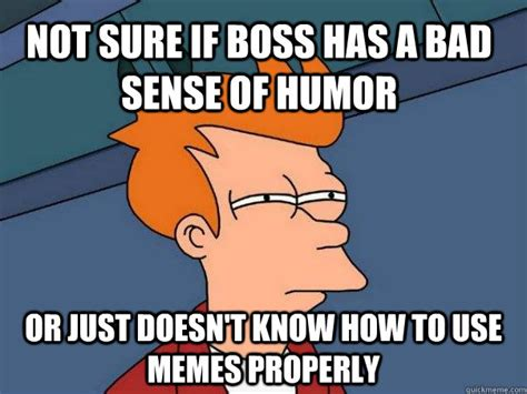 Bad Boss Meme - not sure if boss has a bad sense of humor or just doesn t