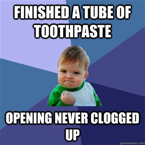 Tube Meme - finished a tube of toothpaste opening never clogged up