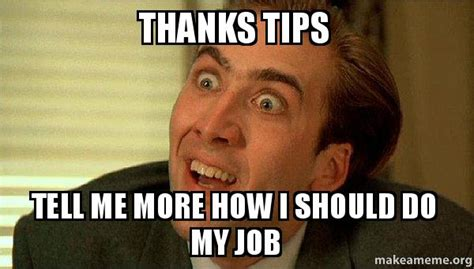 Tips Meme - thanks tips tell me more how i should do my job