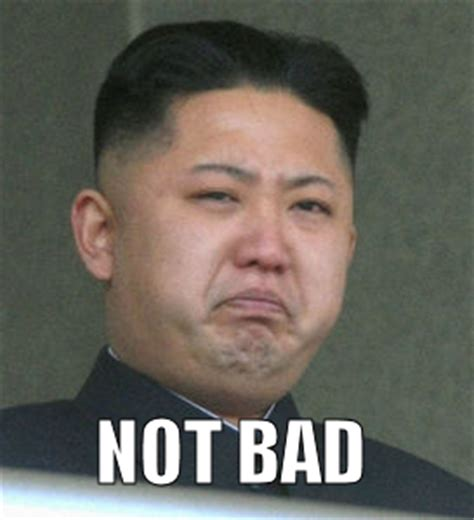 Meme Not Bad - kim jong not bad obama rage face not bad know your meme