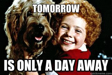 Tomorrow is only a day away orphan annie quickmeme