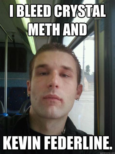 Crystal Meth Meme - i bleed crystal meth and kevin federline misc quickmeme
