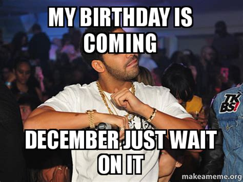 December Birthday Meme - my birthday is coming december just wait on it make a meme