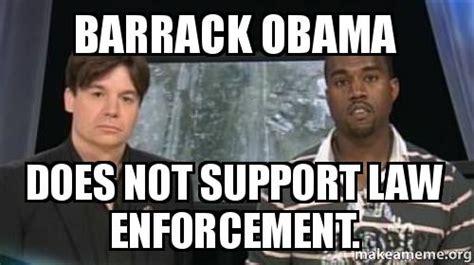 Law Enforcement Memes - barrack obama does not support law enforcement make a meme