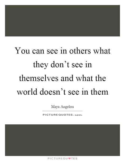 Seeing What Others Don T 1 you can see in others what they don t see in themselves and what picture quotes