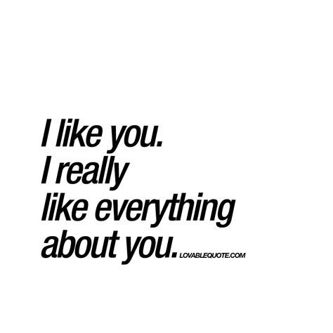 what i like about i like you i really like everything about you great love quote