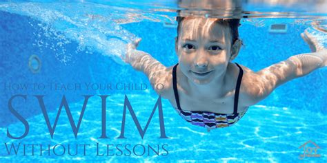 how to teach a to swim how to teach your child to swim without lessons