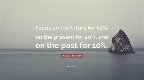 Focus On The Future Not The Past Essay by Masaaki Hatsumi Quote Focus On The Future For 50 On The Present For 40 And On The Past For
