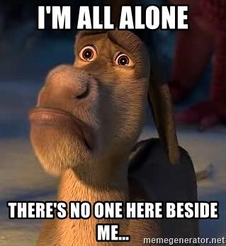 All Alone Meme - i m all alone there s no one here beside me sad