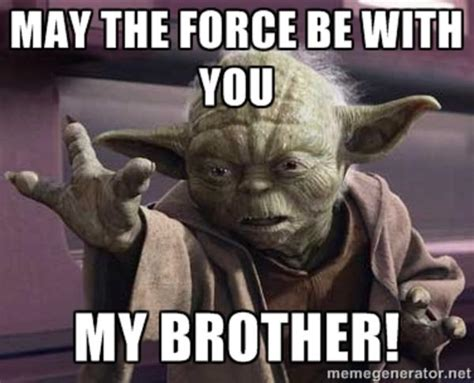May The Force Be With You Meme - may the force be with you my brother may the force be