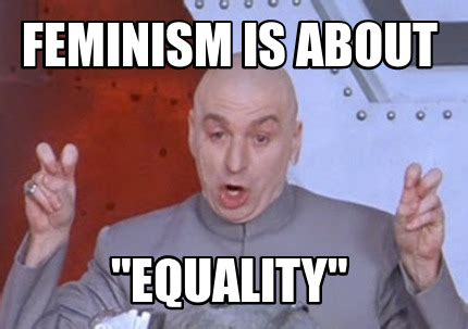 Equality Meme - meme creator feminism is about quot equality quot meme generator