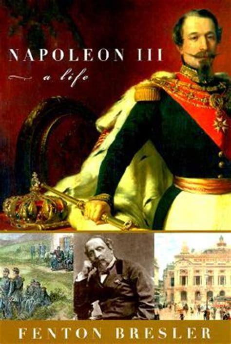 napoleon bonaparte iii biography napoleon iii a life by fenton bresler