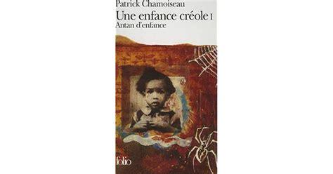 une enfance creole 2 antan d enfance une enfance cr 233 ole 1 by patrick chamoiseau