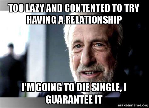 George Zimmer Meme - too lazy and contented to try having a relationship i m