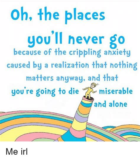 oh the places youll oh the places you ll never go because of the crippling anxiety caused by a realization that