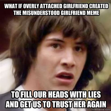 Clingy Girlfriend Meme - livememe com conspiracy keanu
