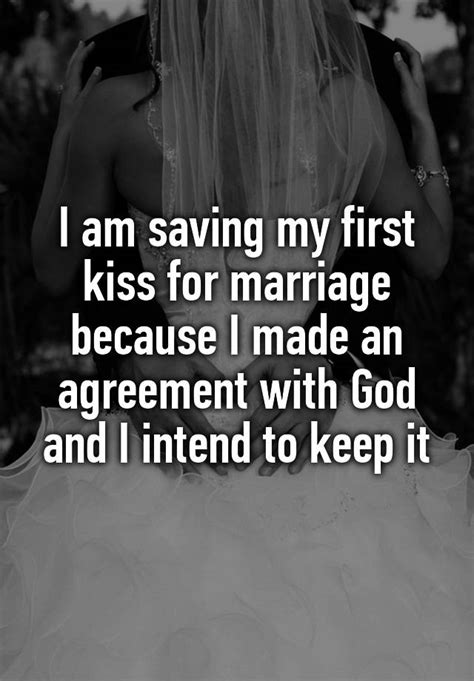 I am saving my first kiss for marriage because I made an