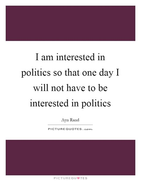 i am interested in politics so that one day i will not