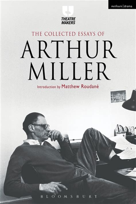 The Theater Essays Of Arthur Miller by The Collected Essays Of Arthur Miller Theatre Makers Arthur Miller Bloomsbury Methuen Drama