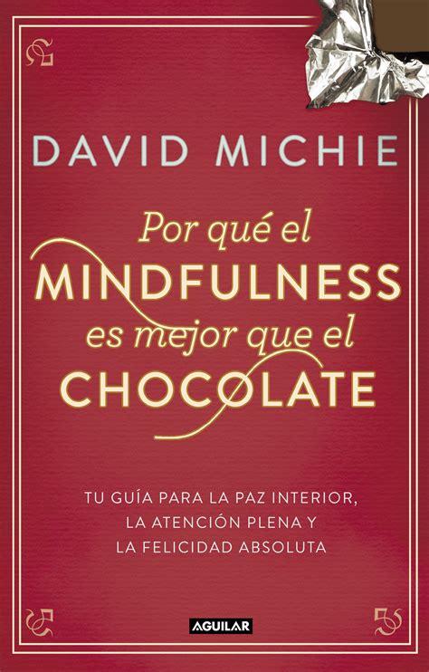 mindfulness gua prctica 8408149687 por qu el mindfulness es mejor que el chocolate tu gua para la paz interior la atencin plena y