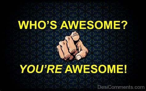 who s awesome you re who s awesome you re awesome desicomments