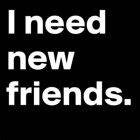 i need new friends post by maiaseals on boldomatic