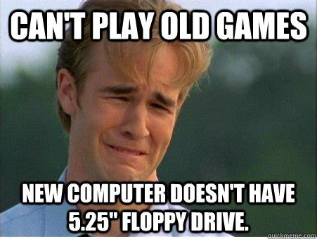 New Computer Meme - can t play old games new computer doesn t have 5 25