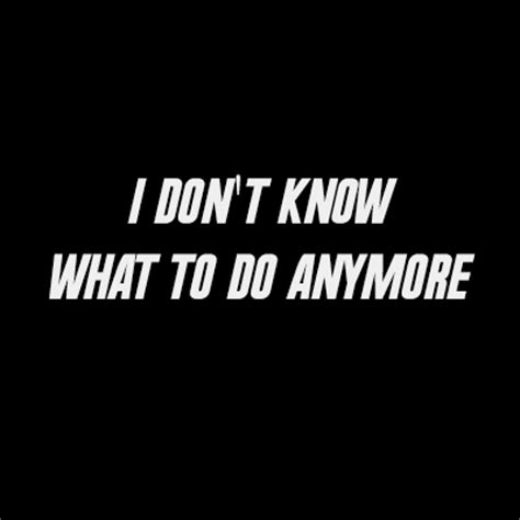 Idk What To Do Quotes