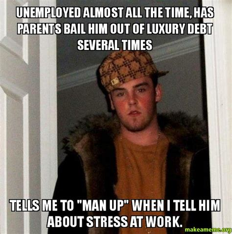 Man Up Meme - unemployed almost all the time has parents bail him out