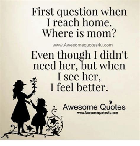 Awesome Meme Quotes - first question when i reach home where is mom