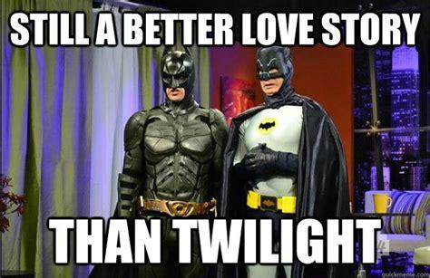 Still A Better Lovestory Than Twilight Meme - still a better love story than twilight batman memes