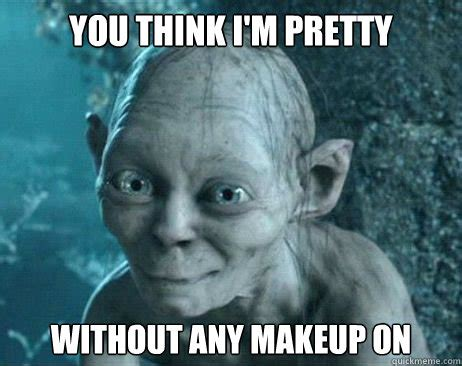 Smeagol Memes - you think i m pretty without any makeup on gollum katy