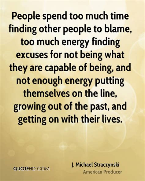 too much and not people spend too much time finding other people to blame too much energy finding excuses for